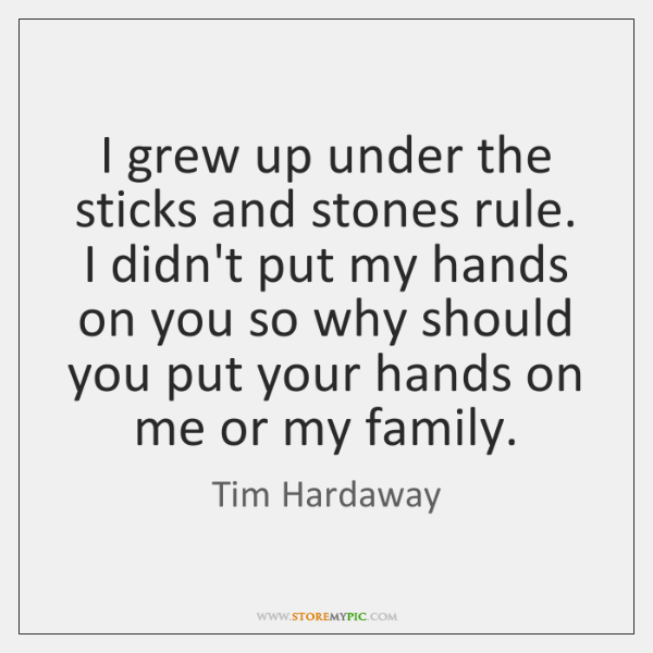 I grew up under the sticks and stones rule. I didn't put ...