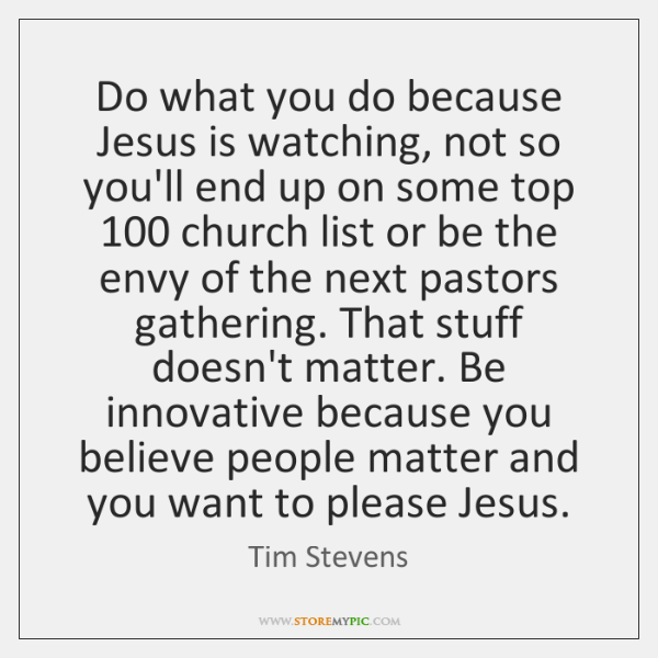 Do what you do because Jesus is watching, not so you'll end ...