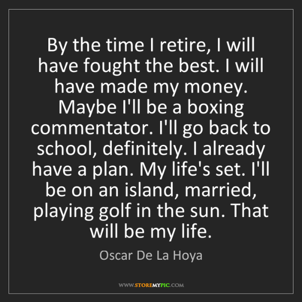 Oscar De La Hoya: By the time I retire, I will have fought the best. I...