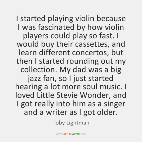 I started playing violin because I was fascinated by how violin players ...