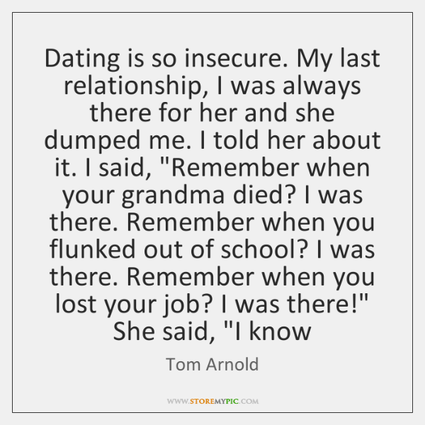 Dating is so insecure. My last relationship, I was always there for ...