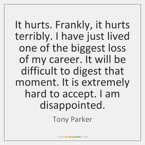 It hurts. Frankly, it hurts terribly. I have just lived one of ...