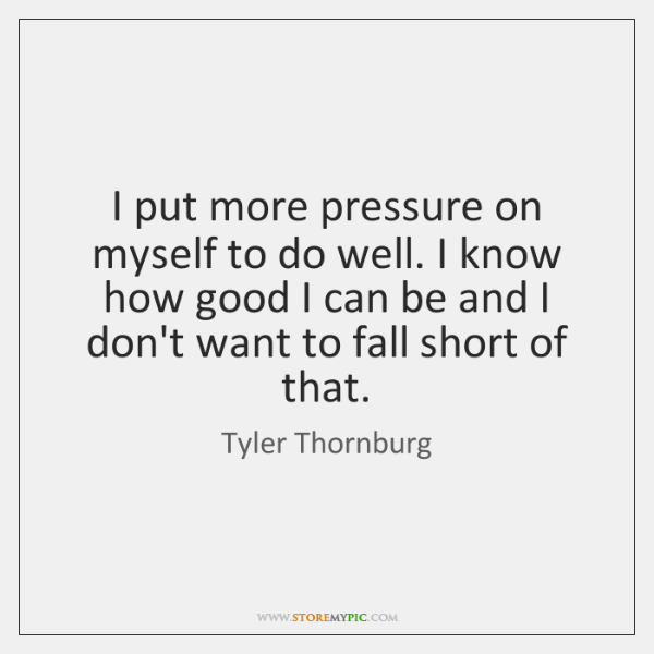 I put more pressure on myself to do well. I know how ...