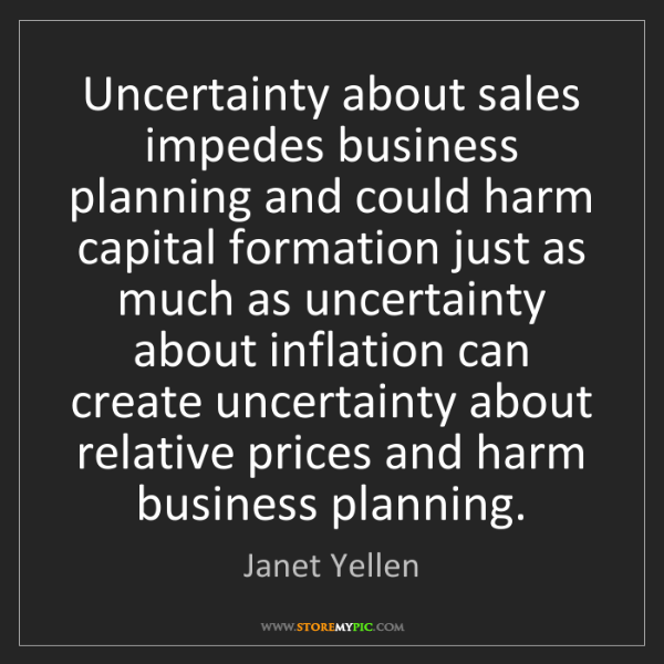 Janet Yellen: Uncertainty about sales impedes business planning and...