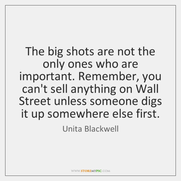 The big shots are not the only ones who are important. Remember, ...