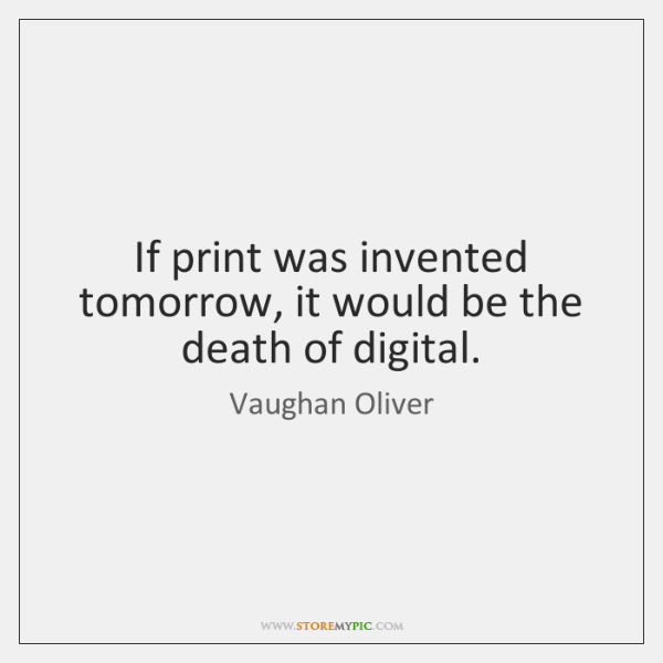 If print was invented tomorrow, it would be the death of digital.