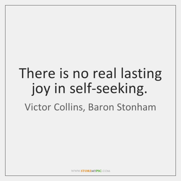 There is no real lasting joy in self-seeking.