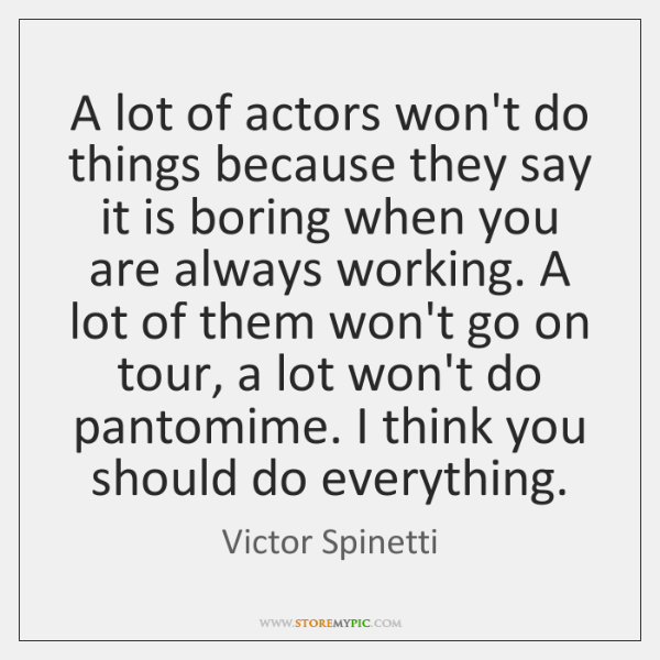 A lot of actors won't do things because they say it is ...