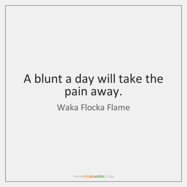 A blunt a day will take the pain away.