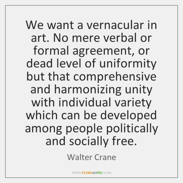 We want a vernacular in art. No mere verbal or formal agreement, ...