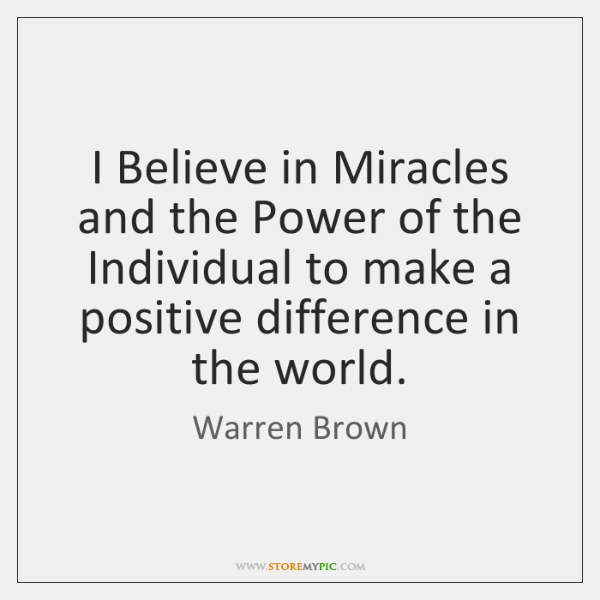 I Believe in Miracles and the Power of the Individual to make ...
