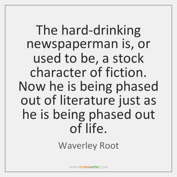 The hard-drinking newspaperman is, or used to be, a stock character of ...