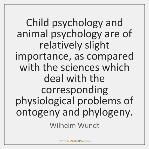 Child psychology and animal psychology are of relatively slight importance, as compared ...