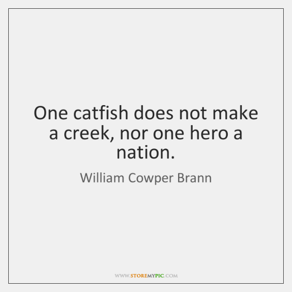 One catfish does not make a creek, nor one hero a nation.