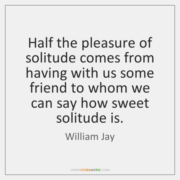 Half the pleasure of solitude comes from having with us some friend ...