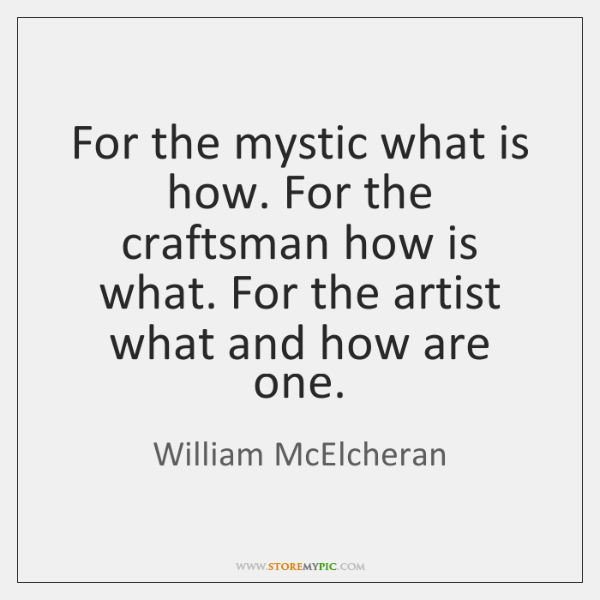 For the mystic what is how. For the craftsman how is what. ...