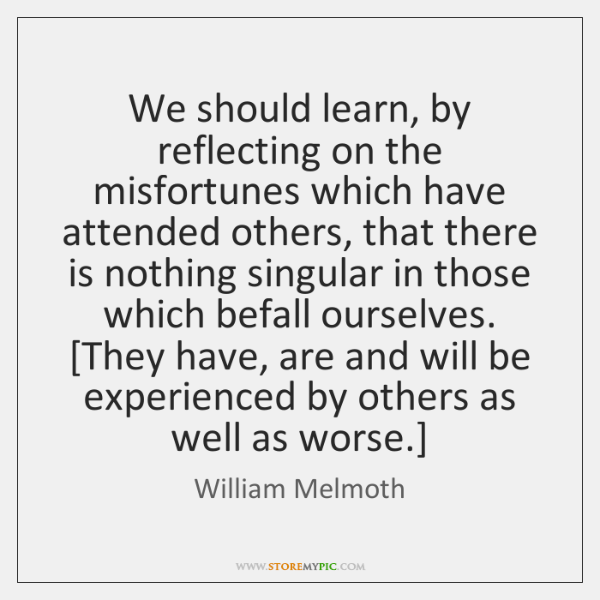 We should learn, by reflecting on the misfortunes which have attended others, ...