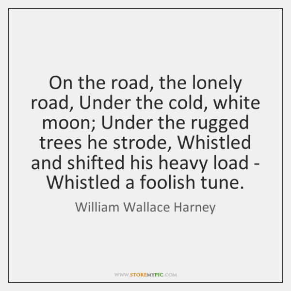 On the road, the lonely road, Under the cold, white moon; Under ...