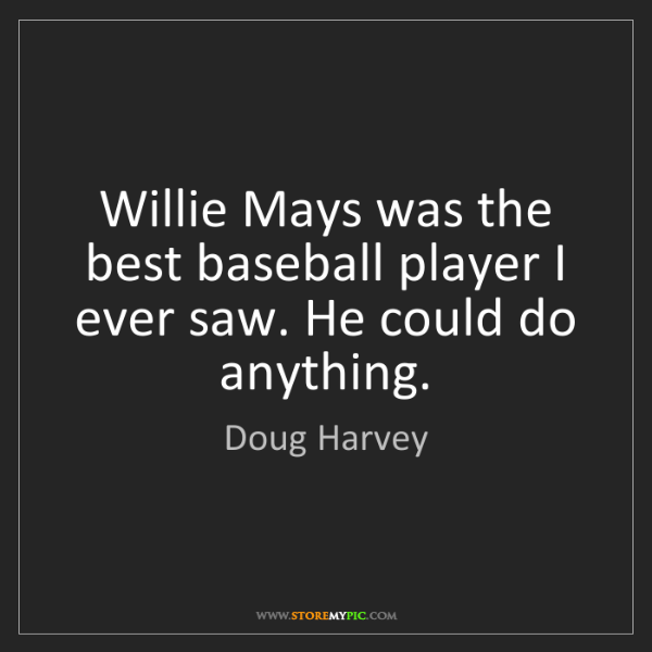 Doug Harvey: Willie Mays was the best baseball player I ever saw....