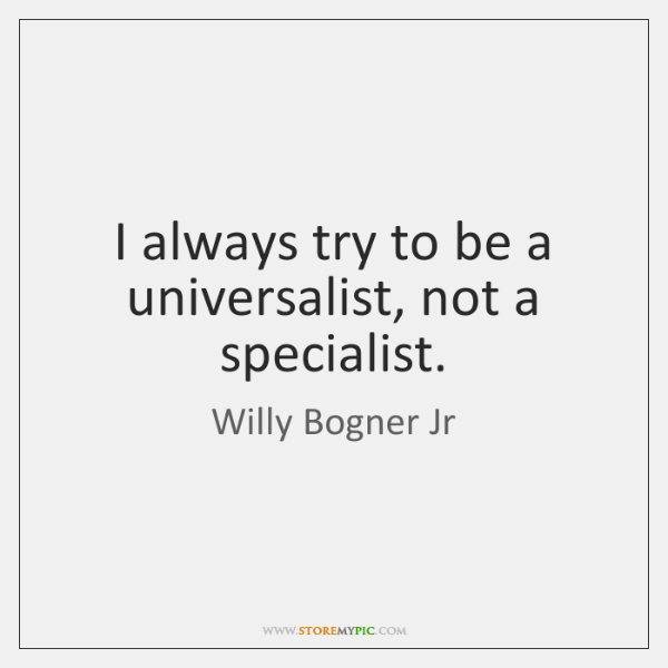 I always try to be a universalist, not a specialist.