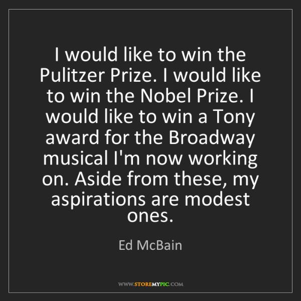 Ed McBain: I would like to win the Pulitzer Prize. I would like...
