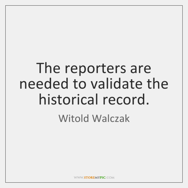 The reporters are needed to validate the historical record.