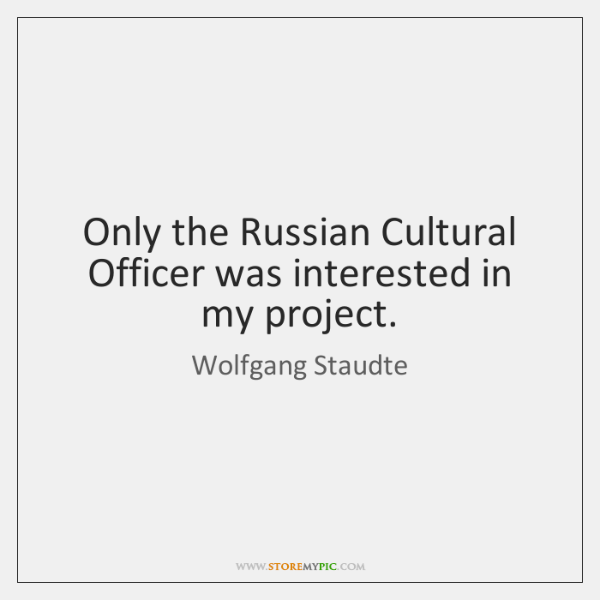 Only the Russian Cultural Officer was interested in my project.