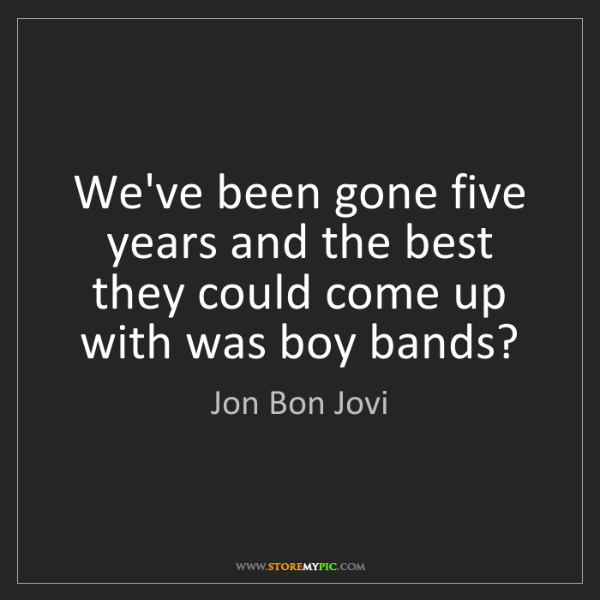 Jon Bon Jovi: We've been gone five years and the best they could come...
