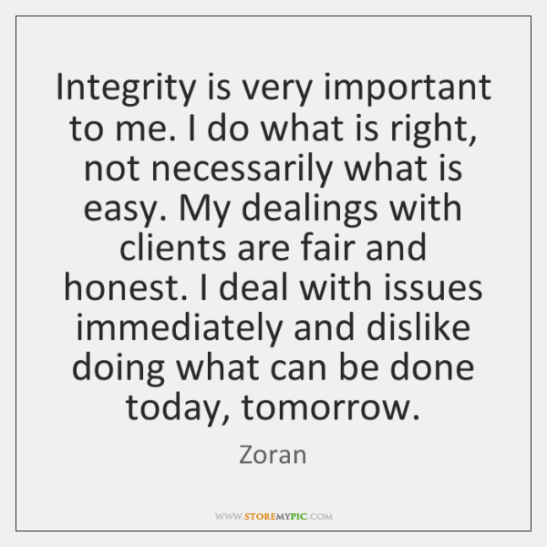 Integrity is very important to me. I do what is right, not ...