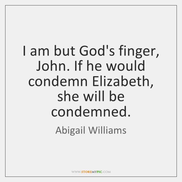 I am but God's finger, John. If he would condemn Elizabeth, she ...