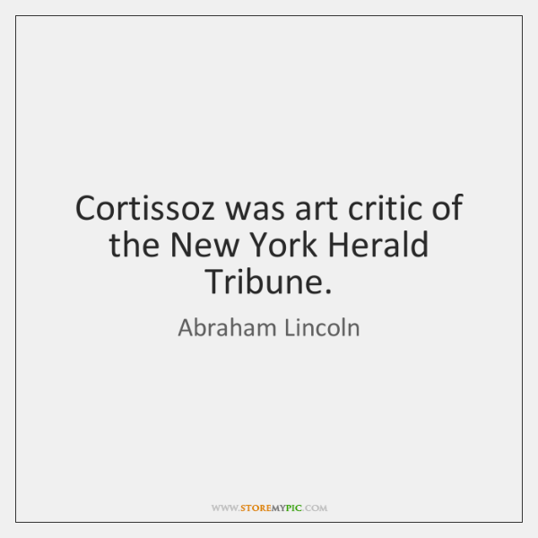 Cortissoz was art critic of the New York Herald Tribune.