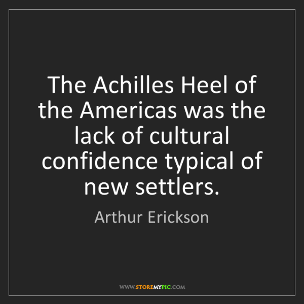 Arthur Erickson: The Achilles Heel of the Americas was the lack of cultural...