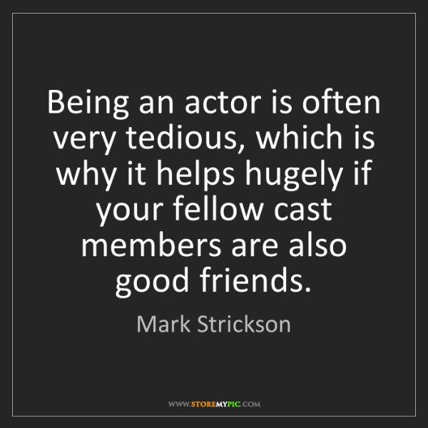 Mark Strickson: Being an actor is often very tedious, which is why it...
