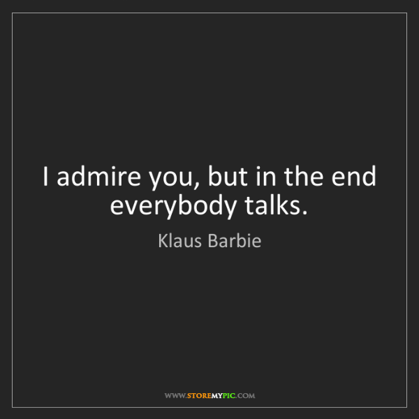 Klaus Barbie: I admire you, but in the end everybody talks.