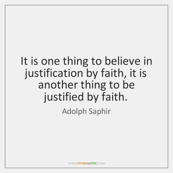 It is one thing to believe in justification by faith, it is ...