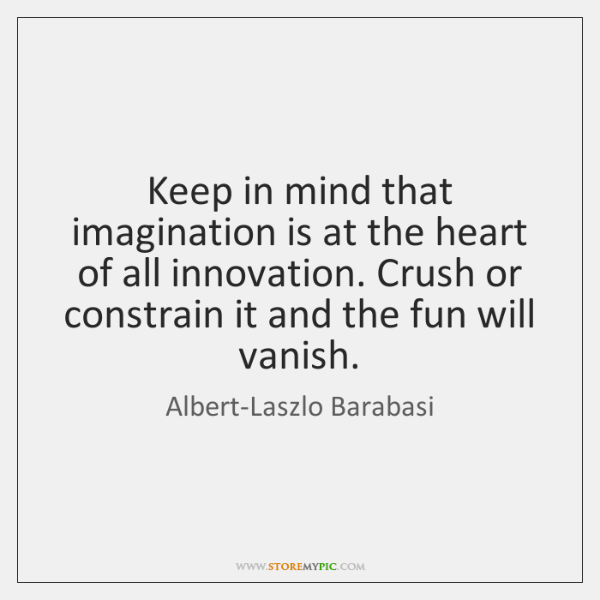Keep in mind that imagination is at the heart of all innovation. ...