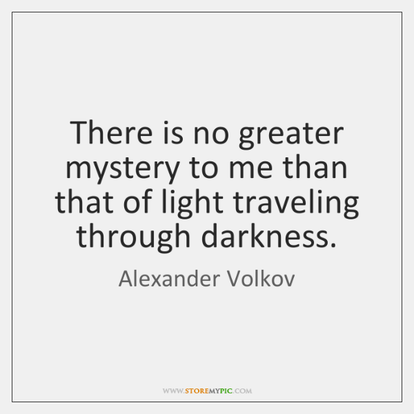 There is no greater mystery to me than that of light traveling ...