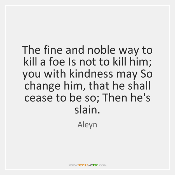 The fine and noble way to kill a foe Is not to ...