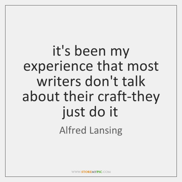 it's been my experience that most writers don't talk about their craft-they ...