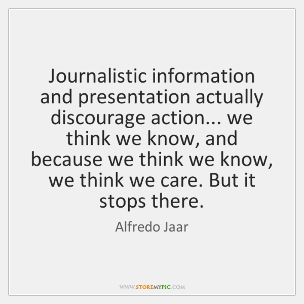Journalistic information and presentation actually discourage action... we think we know, and ...