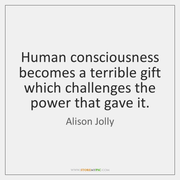 Human consciousness becomes a terrible gift which challenges the power that gave ...