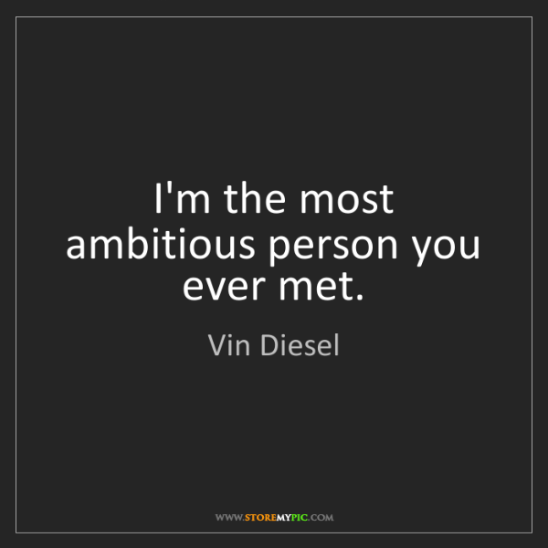 Vin Diesel: I'm the most ambitious person you ever met.