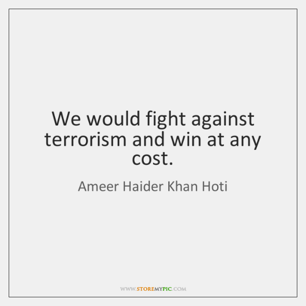 We would fight against terrorism and win at any cost.