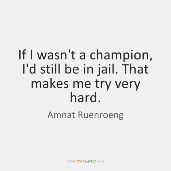 If I wasn't a champion, I'd still be in jail. That makes ...