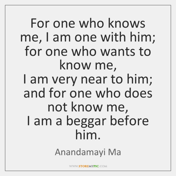 For one who knows me, I am one with him;   for one ...