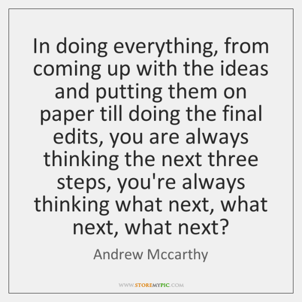 In doing everything, from coming up with the ideas and putting them ...
