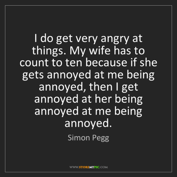 Simon Pegg: I do get very angry at things. My wife has to count to...