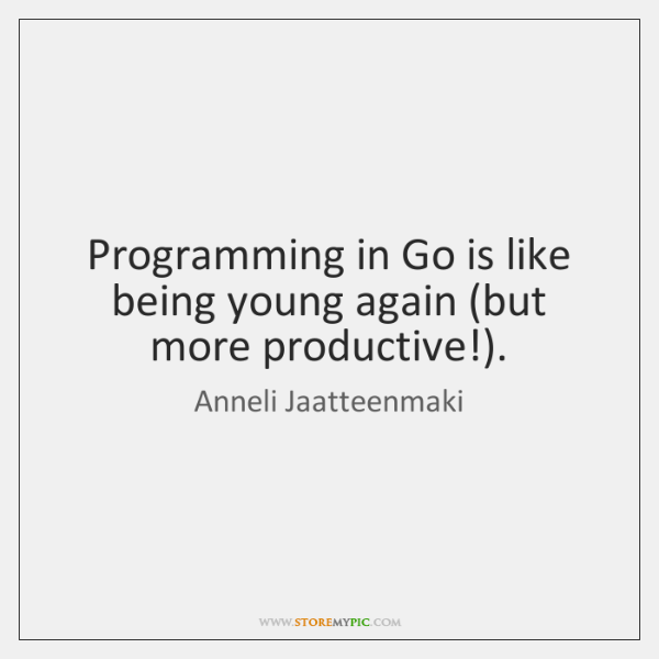 Programming in Go is like being young again (but more productive!).