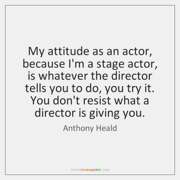 My attitude as an actor, because I'm a stage actor, is whatever ...