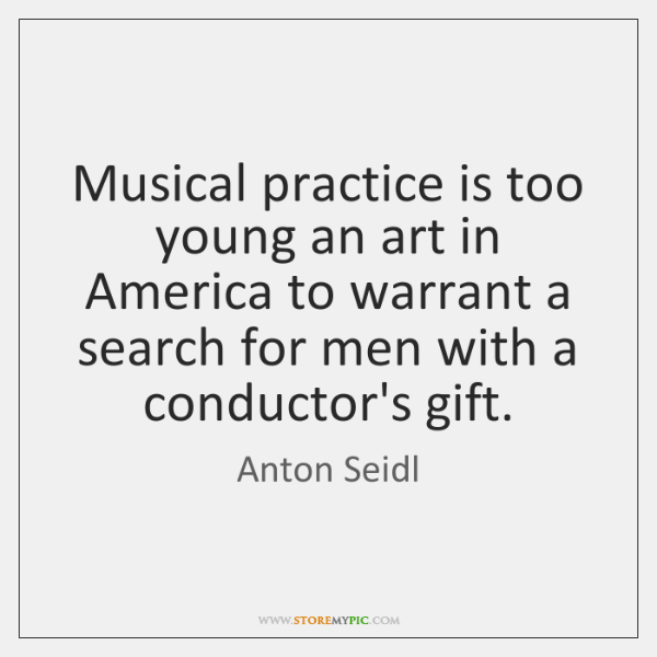 Musical practice is too young an art in America to warrant a ...